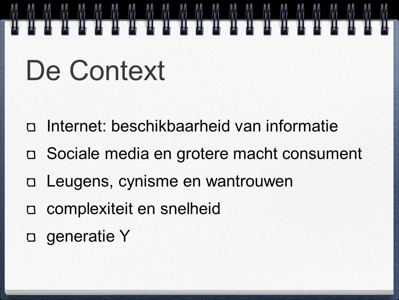 De Context Internet: beschikbaarheid van informatie Sociale media en grotere macht consument Leugens, cynisme en wantrouwen complexiteit en snelheid generatie Y
