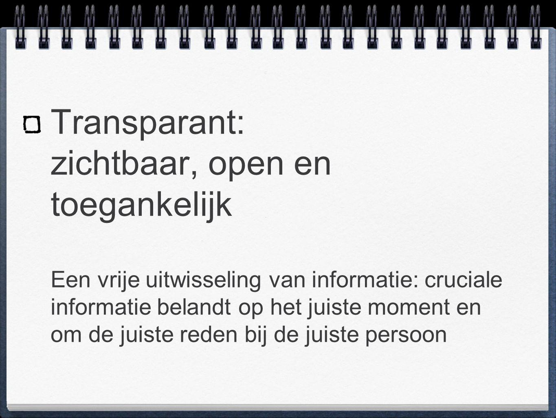 Transparant: zichtbaar, open en toegankelijk Een vrije uitwisseling van informatie: cruciale informatie belandt op het juiste moment en om de juiste reden bij de juiste persoon