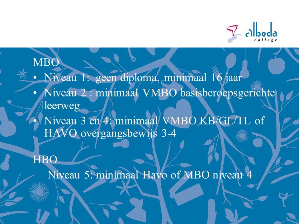 MBO Niveau 1: geen diploma, minimaal 16 jaar Niveau 2 : minimaal VMBO basisberoepsgerichte leerweg Niveau 3 en 4: minimaal VMBO KB/GL/TL of HAVO overgangsbewijs 3-4 HBO Niveau 5: minimaal Havo of MBO niveau 4