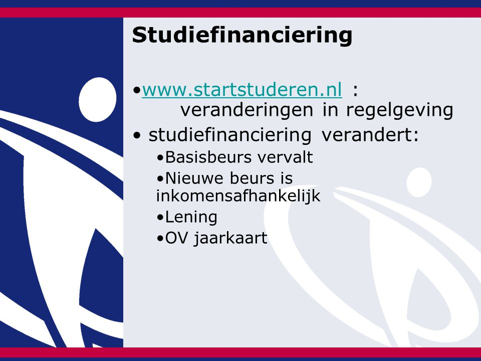 Studiefinanciering www.startstuderen.nl : veranderingen in regelgevingwww.startstuderen.nl studiefinanciering verandert: Basisbeurs vervalt Nieuwe beurs is inkomensafhankelijk Lening OV jaarkaart