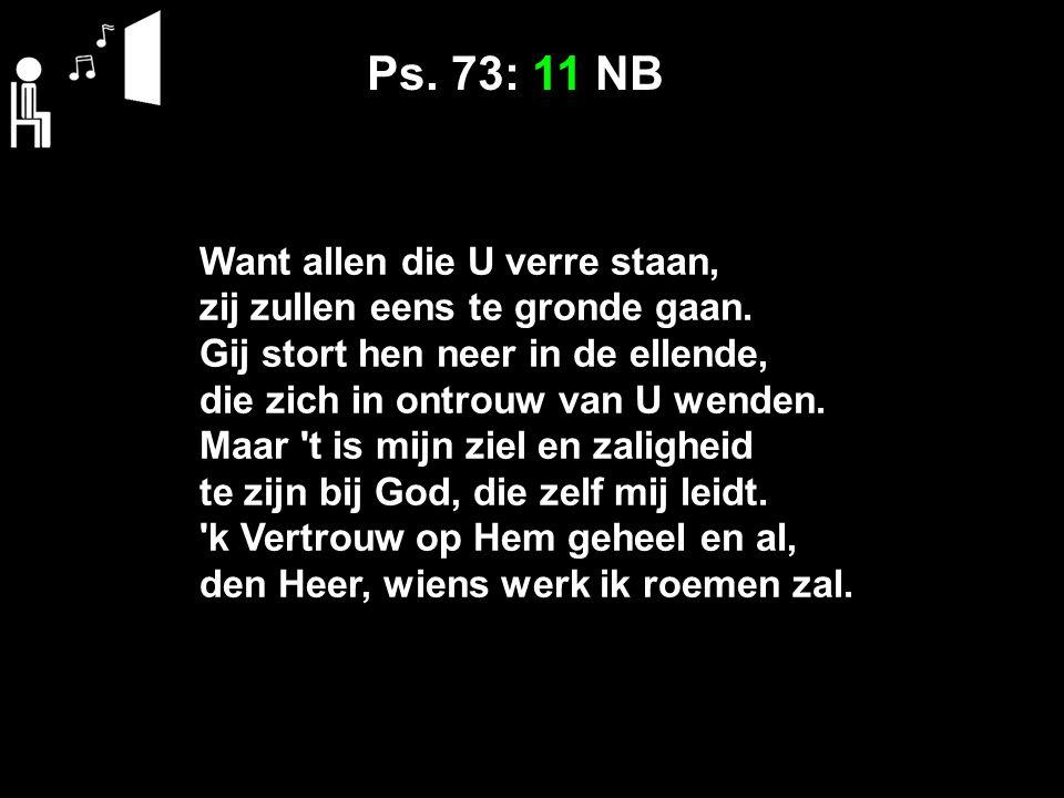 Ps. 73: 11 NB Want allen die U verre staan, zij zullen eens te gronde gaan.