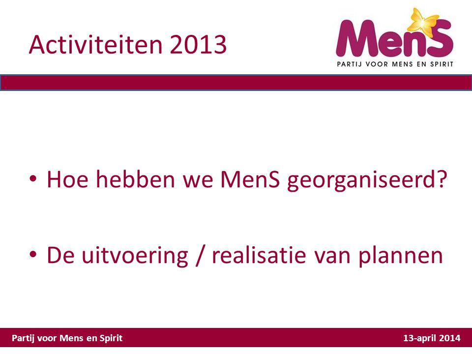 Activiteiten 2013 Hoe hebben we MenS georganiseerd? De uitvoering / realisatie van plannen Partij voor Mens en Spirit 13-april 2014