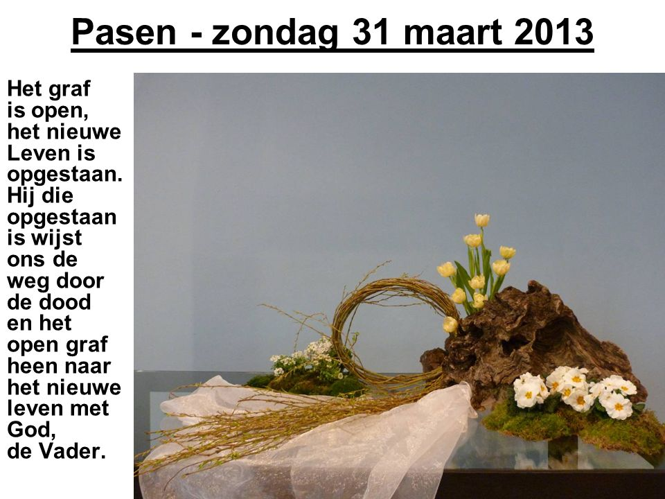 Pasen - zondag 31 maart 2013 Het graf is open, het nieuwe Leven is opgestaan. Hij die opgestaan is wijst ons de weg door de dood en het open graf heen