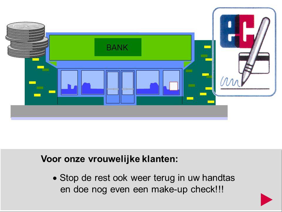 Voor onze vrouwelijke klanten:  Stop de rest ook weer terug in uw handtas en doe nog even een make-up check!!! BANK