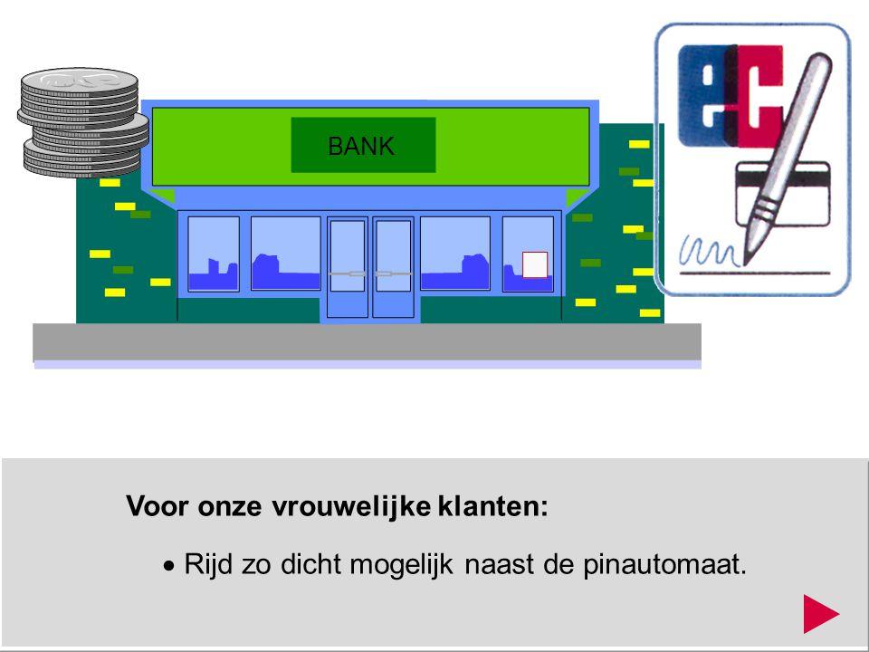 Voor onze vrouwelijke klanten:  Rijd zo dicht mogelijk naast de pinautomaat. BANK