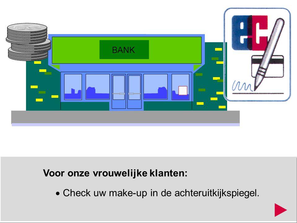Voor onze vrouwelijke klanten:  Check uw make-up in de achteruitkijkspiegel. BANK