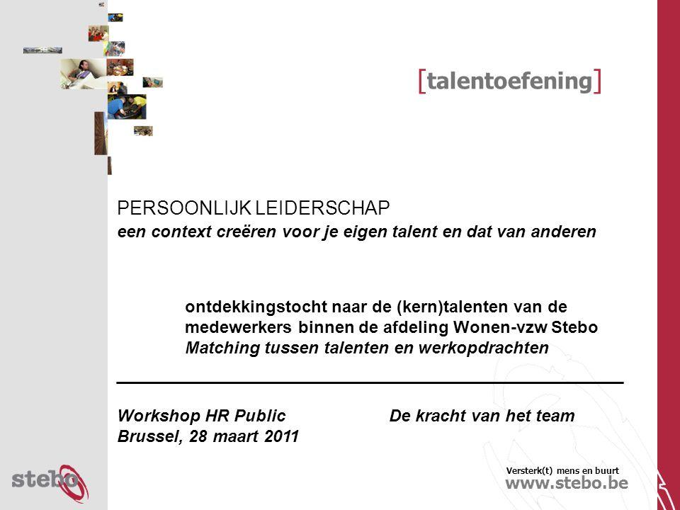 Versterk(t) mens en buurt www.stebo.be [ talentoefening ] PERSOONLIJK LEIDERSCHAP een context creëren voor je eigen talent en dat van anderen ontdekkingstocht naar de (kern)talenten van de medewerkers binnen de afdeling Wonen-vzw Stebo Matching tussen talenten en werkopdrachten ________________________________________ Workshop HR Public De kracht van het team Brussel, 28 maart 2011