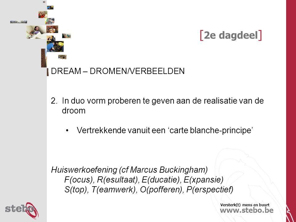 Versterk(t) mens en buurt www.stebo.be [ 2e dagdeel ] DREAM – DROMEN/VERBEELDEN 2.In duo vorm proberen te geven aan de realisatie van de droom Vertrekkende vanuit een 'carte blanche-principe' Huiswerkoefening (cf Marcus Buckingham) F(ocus), R(esultaat), E(ducatie), E(xpansie) S(top), T(eamwerk), O(pofferen), P(erspectief)