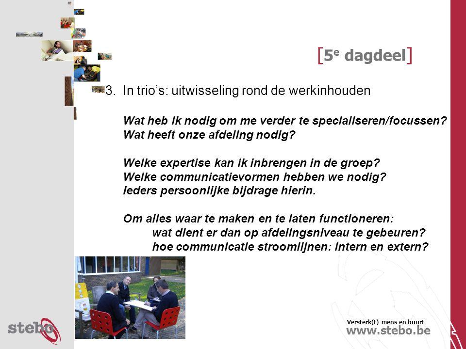 Versterk(t) mens en buurt www.stebo.be [ 5 e dagdeel ] 3.In trio's: uitwisseling rond de werkinhouden Wat heb ik nodig om me verder te specialiseren/focussen.