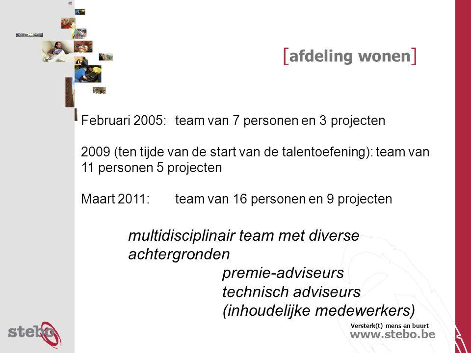 Versterk(t) mens en buurt www.stebo.be [ afdeling wonen ] Februari 2005: team van 7 personen en 3 projecten 2009 (ten tijde van de start van de talentoefening): team van 11 personen 5 projecten Maart 2011:team van 16 personen en 9 projecten multidisciplinair team met diverse achtergronden premie-adviseurs technisch adviseurs (inhoudelijke medewerkers)