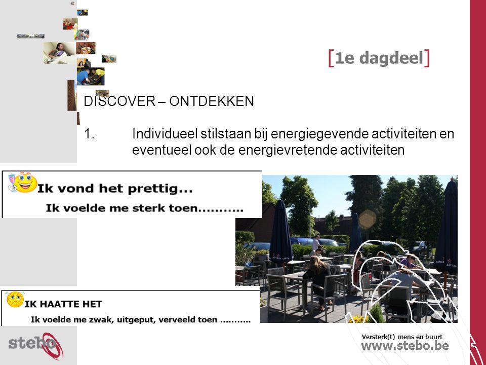 Versterk(t) mens en buurt www.stebo.be [ 1e dagdeel ] DISCOVER – ONTDEKKEN 2.Duo-gesprek over de 'goed-gevoel-activiteiten en eventueel ook de energievretende activiteiten (Identificatie van sterke en zwakke punten in het dagelijks werk) !Max the mix-principe Exploratie van de activiteiten door uitgebreide/gedetailleerde bevraging van mekaar (onderzoek)
