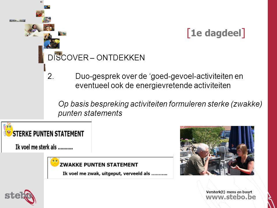 Versterk(t) mens en buurt www.stebo.be [ 1e dagdeel ] DISCOVER – ONTDEKKEN 2.Duo-gesprek over de 'goed-gevoel-activiteiten en eventueel ook de energievretende activiteiten Op basis bespreking activiteiten formuleren sterke (zwakke) punten statements