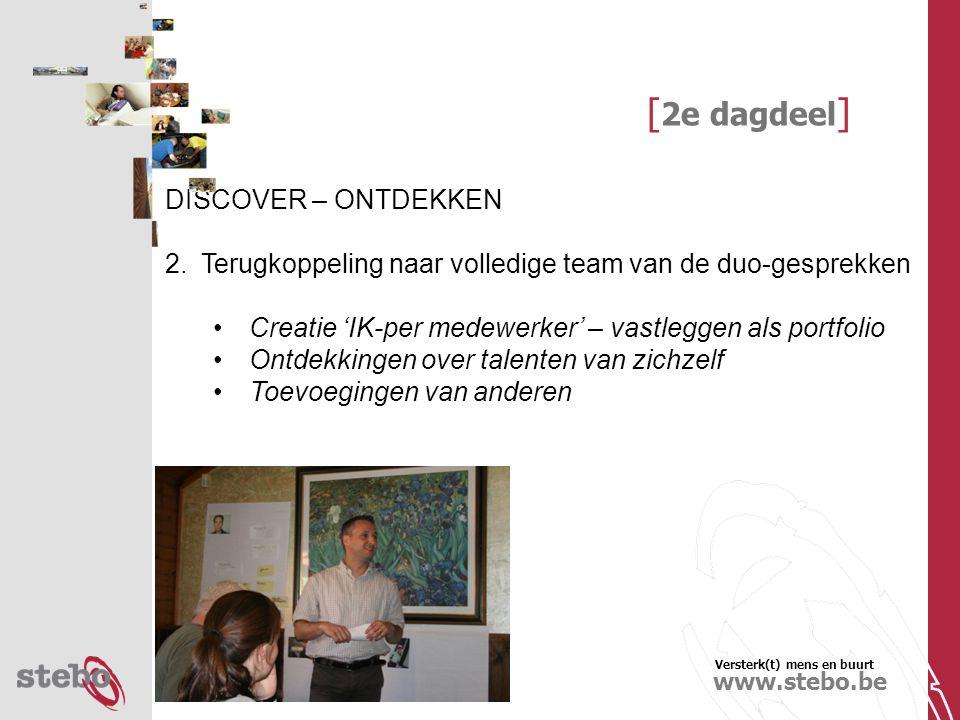 Versterk(t) mens en buurt www.stebo.be [ 2e dagdeel ] DISCOVER – ONTDEKKEN 2.Terugkoppeling naar volledige team van de duo-gesprekken Creatie 'IK-per medewerker' – vastleggen als portfolio Ontdekkingen over talenten van zichzelf Toevoegingen van anderen