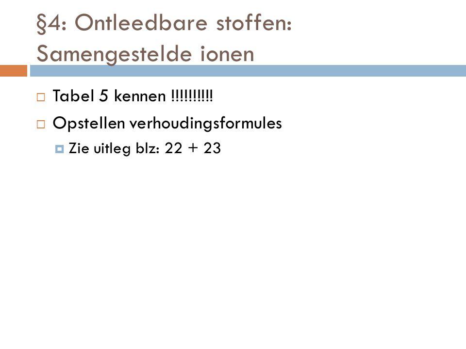§4: Ontleedbare stoffen: Samengestelde ionen  Tabel 5 kennen !!!!!!!!!!  Opstellen verhoudingsformules  Zie uitleg blz: 22 + 23