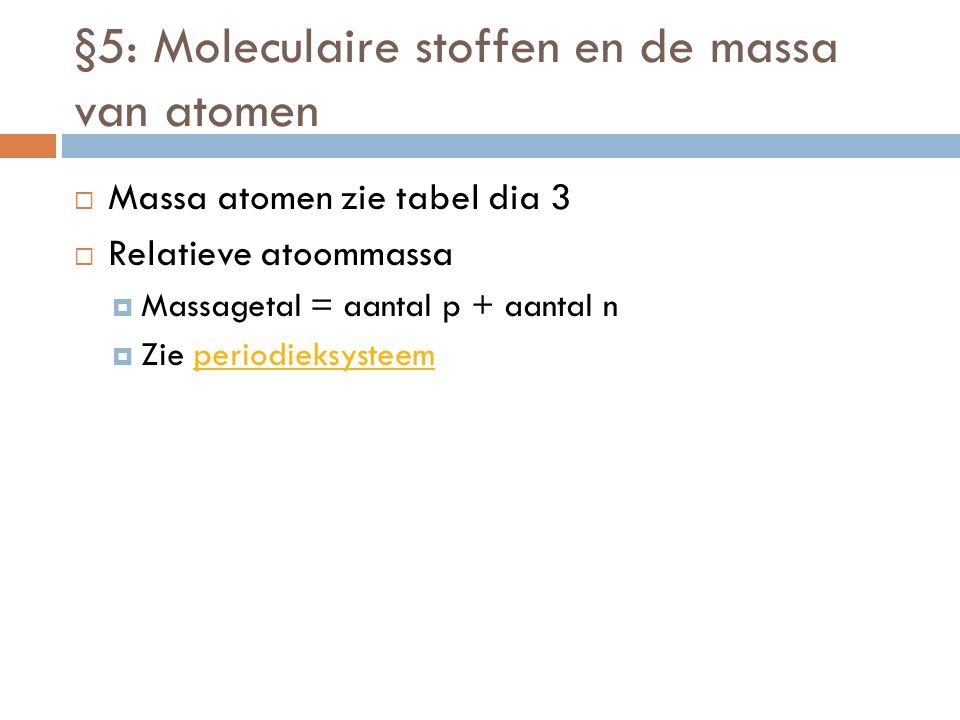 §5: Moleculaire stoffen en de massa van atomen  Massa atomen zie tabel dia 3  Relatieve atoommassa  Massagetal = aantal p + aantal n  Zie periodie