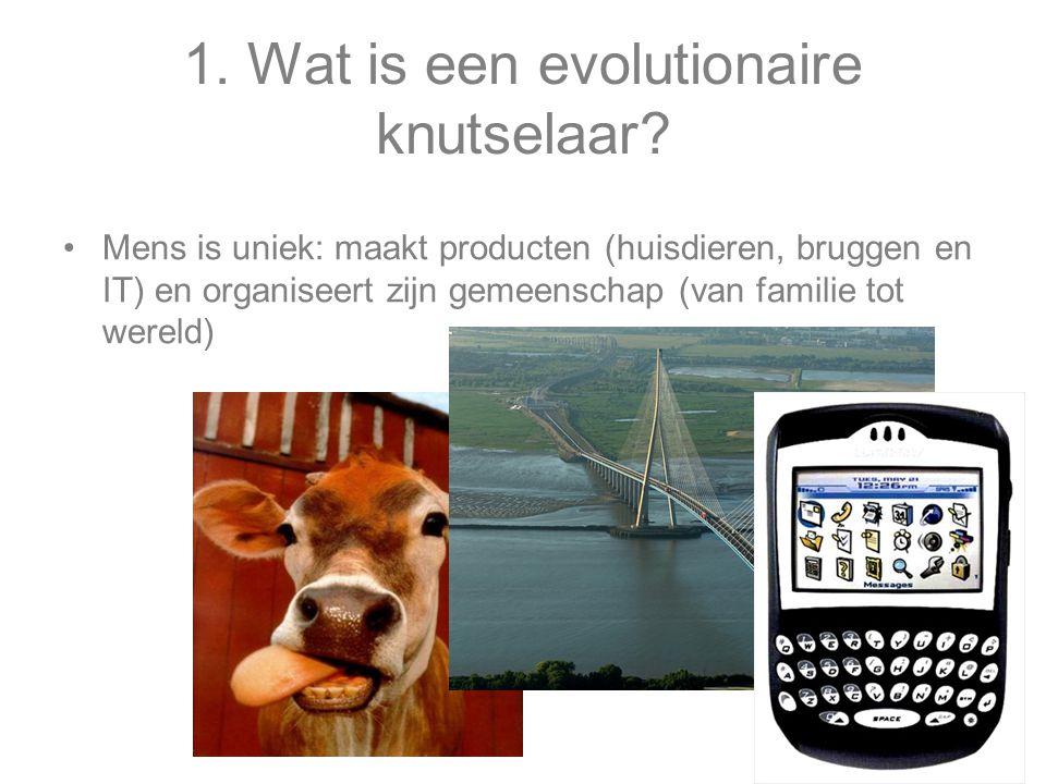 1. Wat is een evolutionaire knutselaar? Mens is uniek: maakt producten (huisdieren, bruggen en IT) en organiseert zijn gemeenschap (van familie tot we