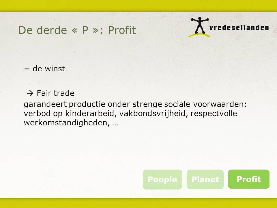 = de winst  Fair trade garandeert productie onder strenge sociale voorwaarden: verbod op kinderarbeid, vakbondsvrijheid, respectvolle werkomstandigheden, … People Planet Profit De derde « P »: Profit