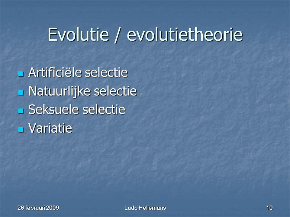 26 februari 2009Ludo Hellemans10 Evolutie / evolutietheorie Artifici ë le selectie Artifici ë le selectie Natuurlijke selectie Natuurlijke selectie Seksuele selectie Seksuele selectie Variatie Variatie