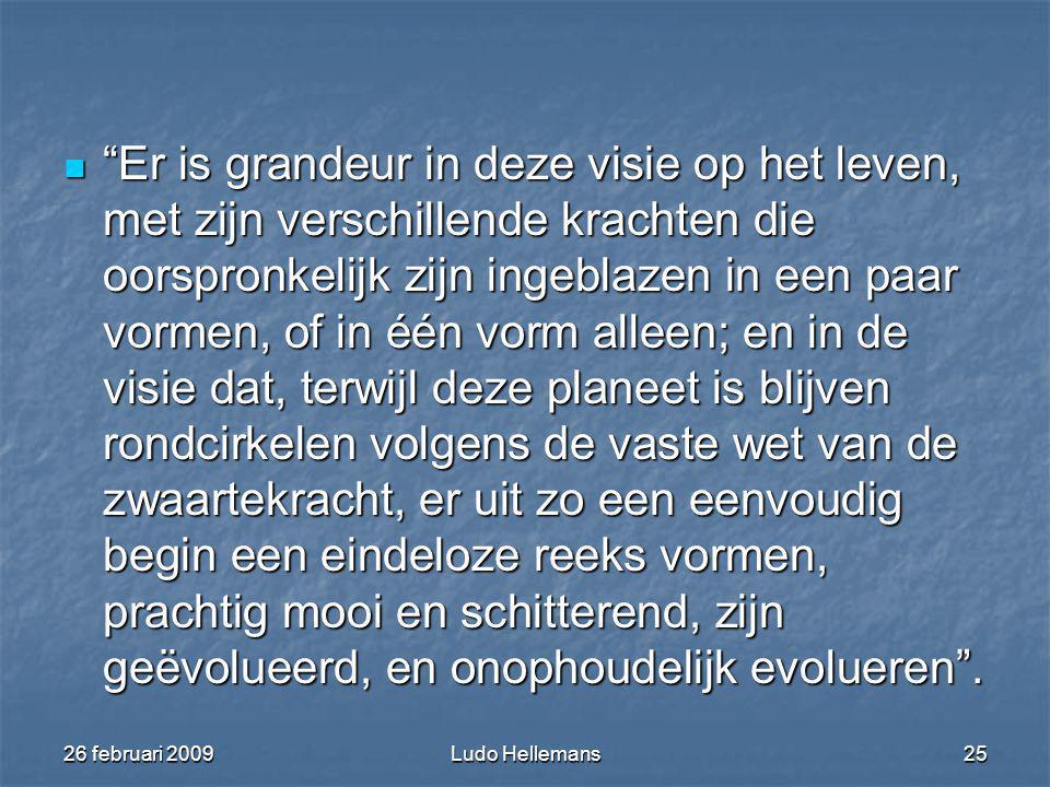 26 februari 2009Ludo Hellemans25 Er is grandeur in deze visie op het leven, met zijn verschillende krachten die oorspronkelijk zijn ingeblazen in een paar vormen, of in één vorm alleen; en in de visie dat, terwijl deze planeet is blijven rondcirkelen volgens de vaste wet van de zwaartekracht, er uit zo een eenvoudig begin een eindeloze reeks vormen, prachtig mooi en schitterend, zijn geëvolueerd, en onophoudelijk evolueren .
