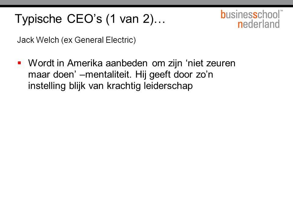 Typische CEO's (1 van 2)… Jack Welch (ex General Electric)  Wordt in Amerika aanbeden om zijn 'niet zeuren maar doen' –mentaliteit. Hij geeft door zo
