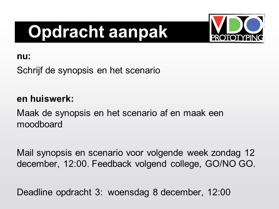 Opdracht aanpak nu: Schrijf de synopsis en het scenario en huiswerk: Maak de synopsis en het scenario af en maak een moodboard Mail synopsis en scenario voor volgende week zondag 12 december, 12:00.