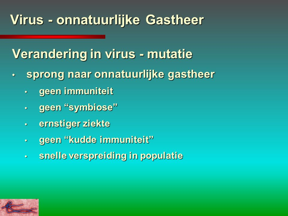 Virus - onnatuurlijke Gastheer Verandering in virus - mutatie sprong naar onnatuurlijke gastheer sprong naar onnatuurlijke gastheer geen immuniteit ge