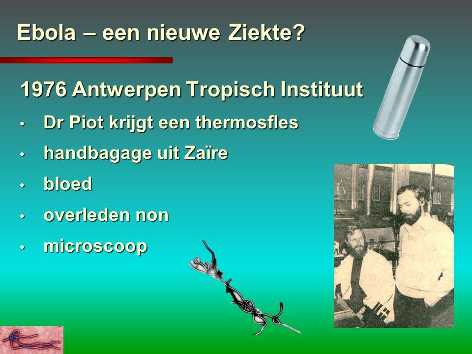 Ebola – een nieuwe Ziekte? 1976 Antwerpen Tropisch Instituut Dr Piot krijgt een thermosfles Dr Piot krijgt een thermosfles handbagage uit Zaïre handba