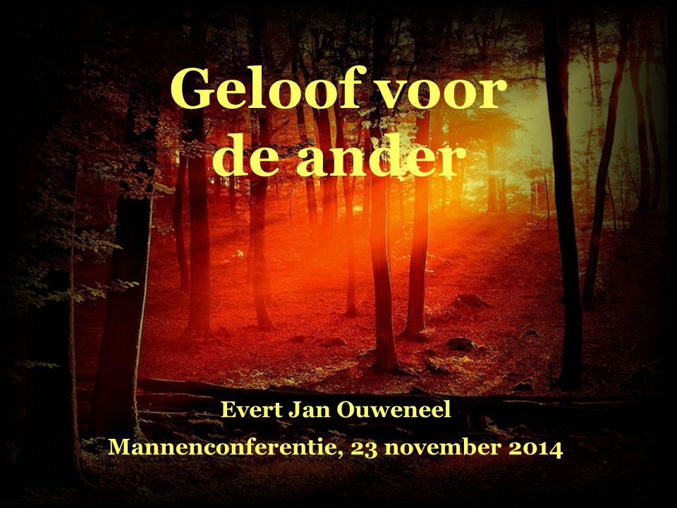 Geloof voor de ander Evert Jan Ouweneel Mannenconferentie, 23 november 2014