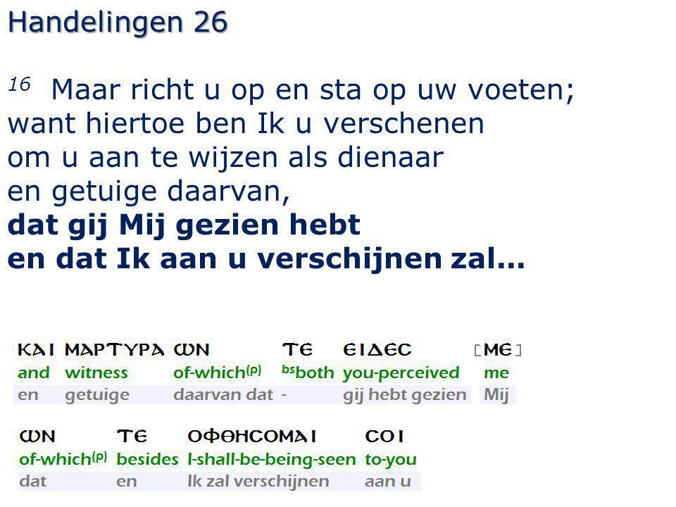 Handelingen 26 16 Maar richt u op en sta op uw voeten; want hiertoe ben Ik u verschenen om u aan te wijzen als dienaar en getuige daarvan, dat gij Mij