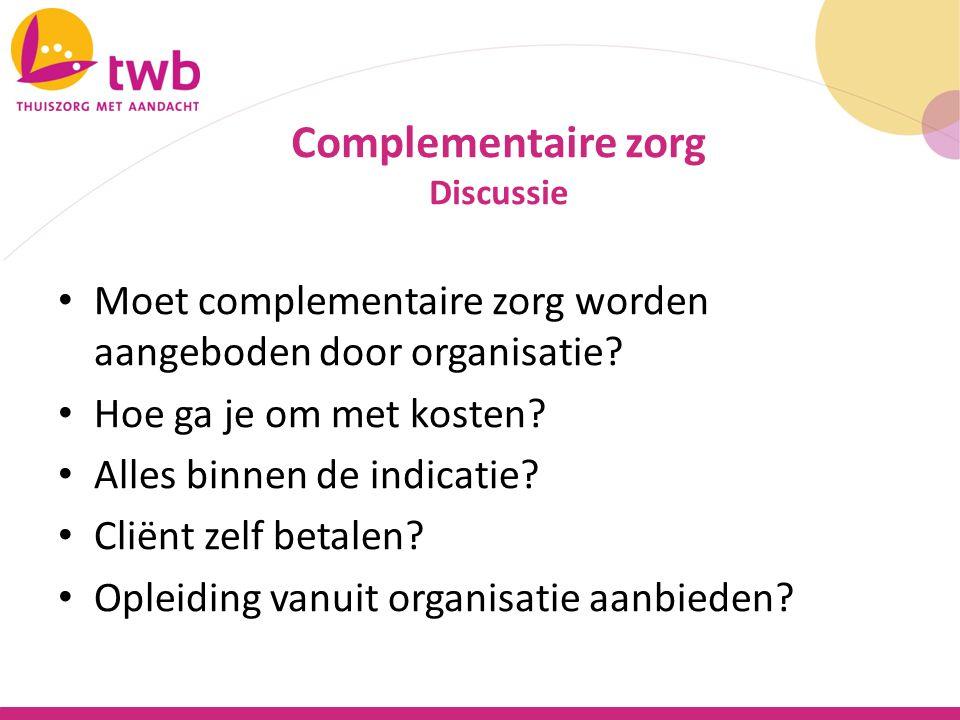 Moet complementaire zorg worden aangeboden door organisatie? Hoe ga je om met kosten? Alles binnen de indicatie? Cliënt zelf betalen? Opleiding vanuit