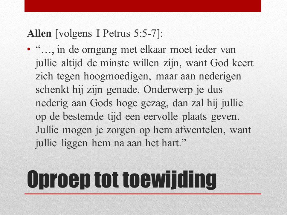 Oproep tot toewijding Allen [volgens I Petrus 5:5-7]: …, in de omgang met elkaar moet ieder van jullie altijd de minste willen zijn, want God keert zich tegen hoogmoedigen, maar aan nederigen schenkt hij zijn genade.