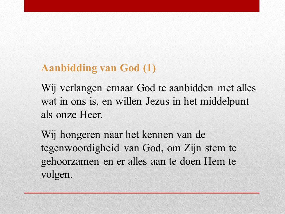 Aanbidding van God (1) Wij verlangen ernaar God te aanbidden met alles wat in ons is, en willen Jezus in het middelpunt als onze Heer. Wij hongeren na