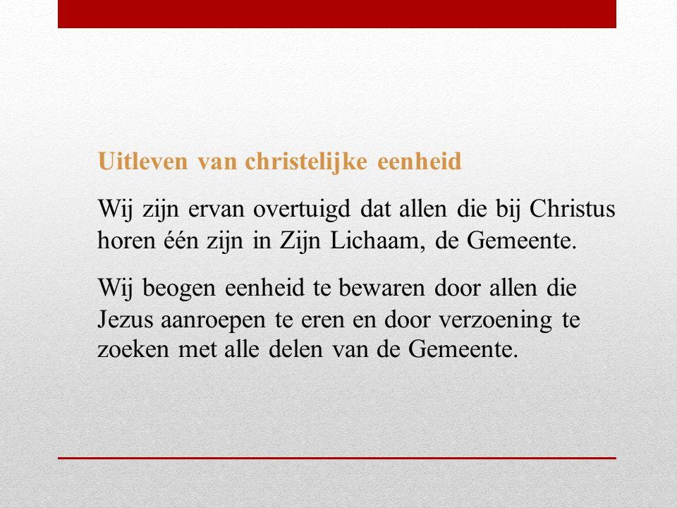 Uitleven van christelijke eenheid Wij zijn ervan overtuigd dat allen die bij Christus horen één zijn in Zijn Lichaam, de Gemeente.