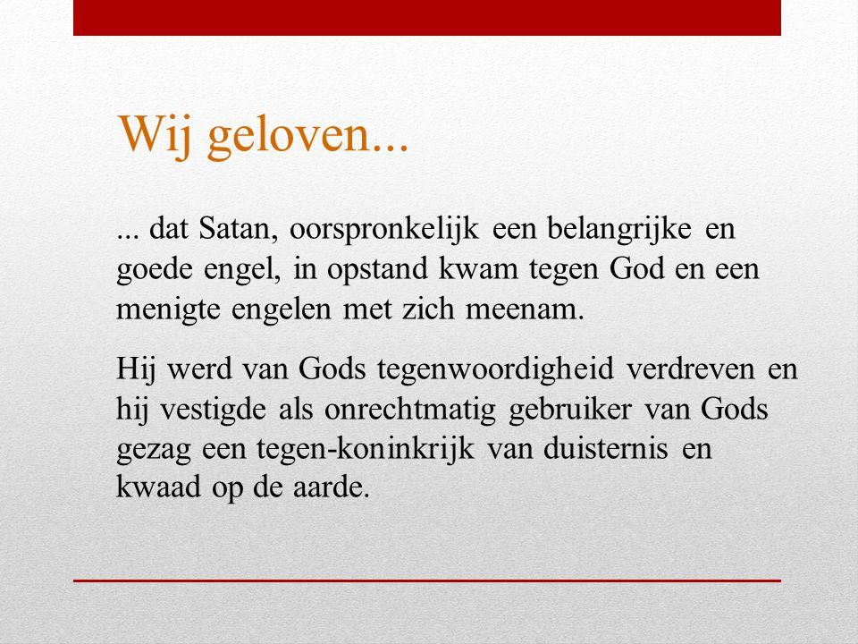 Wij geloven...... dat Satan, oorspronkelijk een belangrijke en goede engel, in opstand kwam tegen God en een menigte engelen met zich meenam. Hij werd