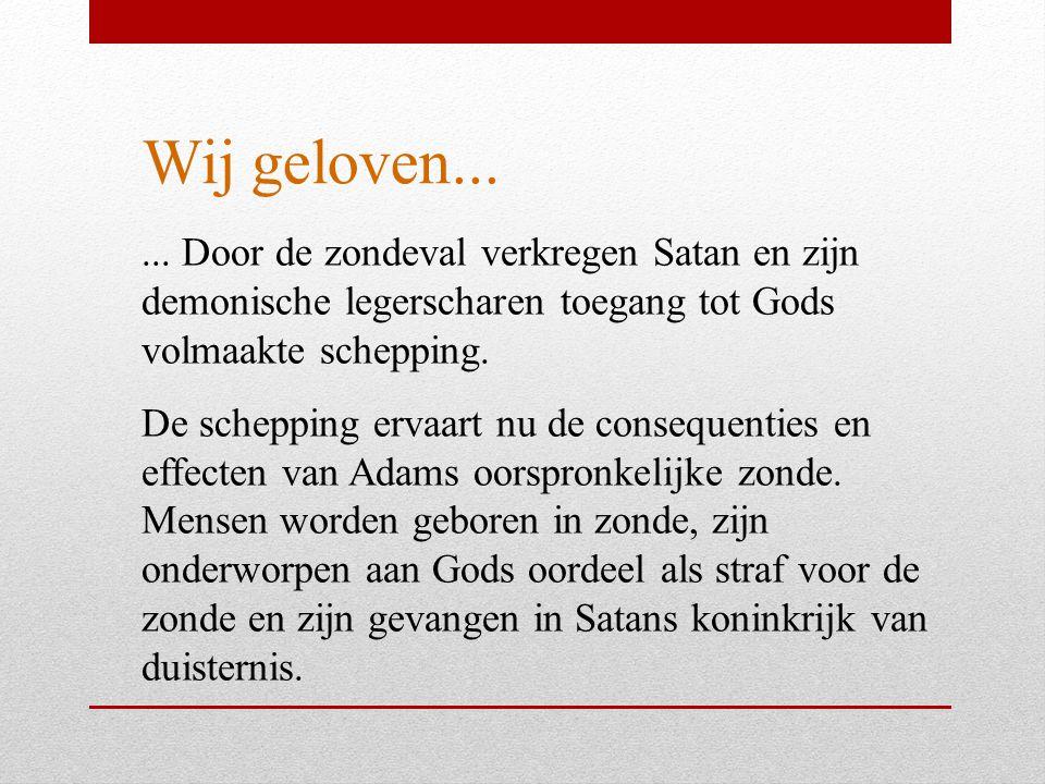 Wij geloven...... Door de zondeval verkregen Satan en zijn demonische legerscharen toegang tot Gods volmaakte schepping. De schepping ervaart nu de co