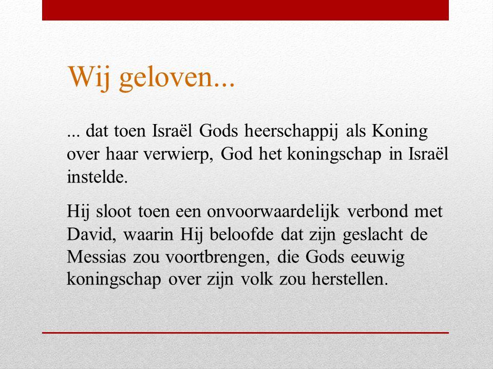 Wij geloven...... dat toen Israël Gods heerschappij als Koning over haar verwierp, God het koningschap in Israël instelde. Hij sloot toen een onvoorwa