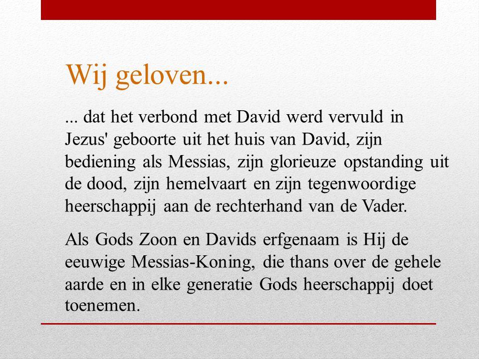 Wij geloven...... dat het verbond met David werd vervuld in Jezus' geboorte uit het huis van David, zijn bediening als Messias, zijn glorieuze opstand