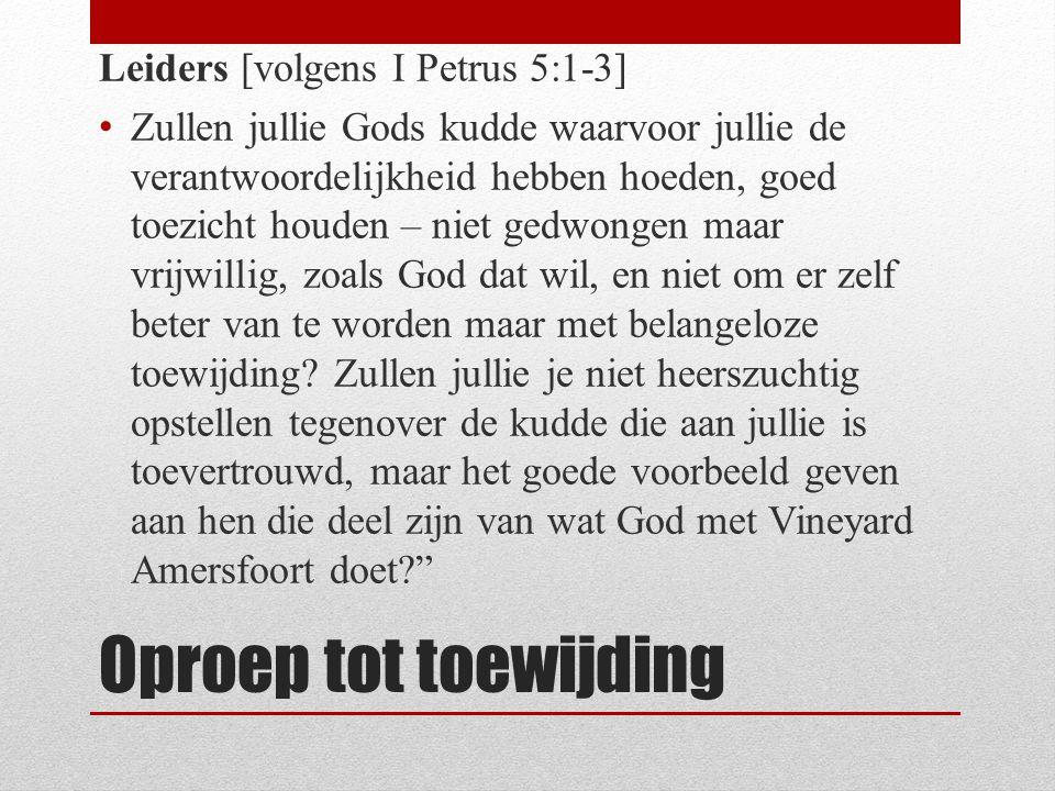 Oproep tot toewijding Leiders [volgens I Petrus 5:1-3] Zullen jullie Gods kudde waarvoor jullie de verantwoordelijkheid hebben hoeden, goed toezicht h
