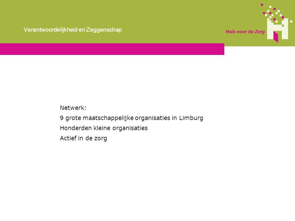 Netwerk: 9 grote maatschappelijke organisaties in Limburg Honderden kleine organisaties Actief in de zorg Verantwoordelijkheid en Zeggenschap