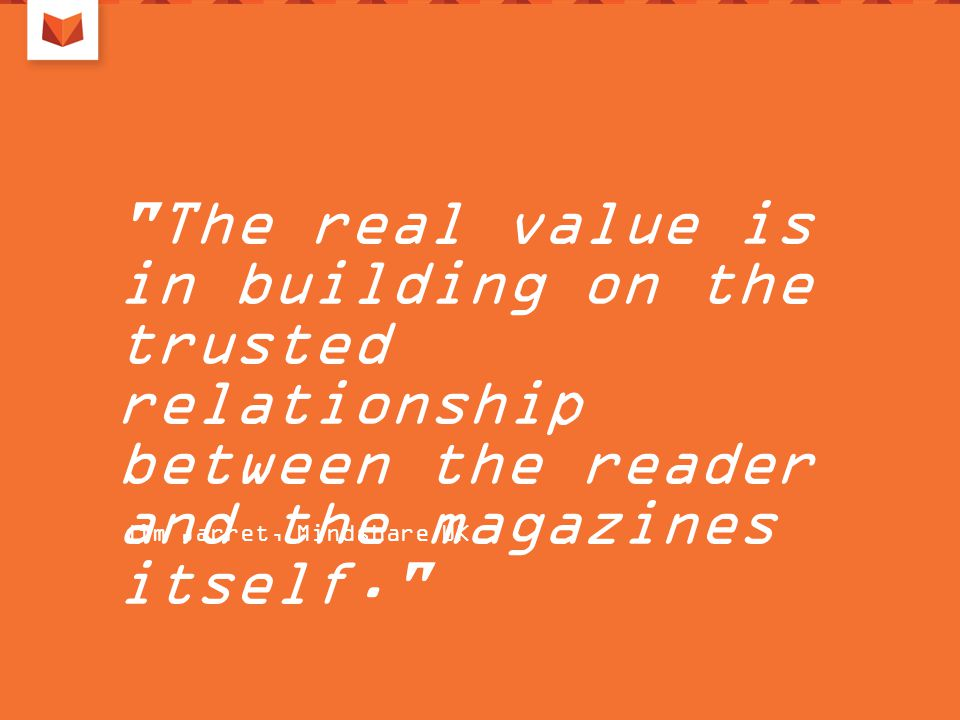 The real value is in building on the trusted relationship between the reader and the magazines itself. Jim Jarret, Mindshare UK