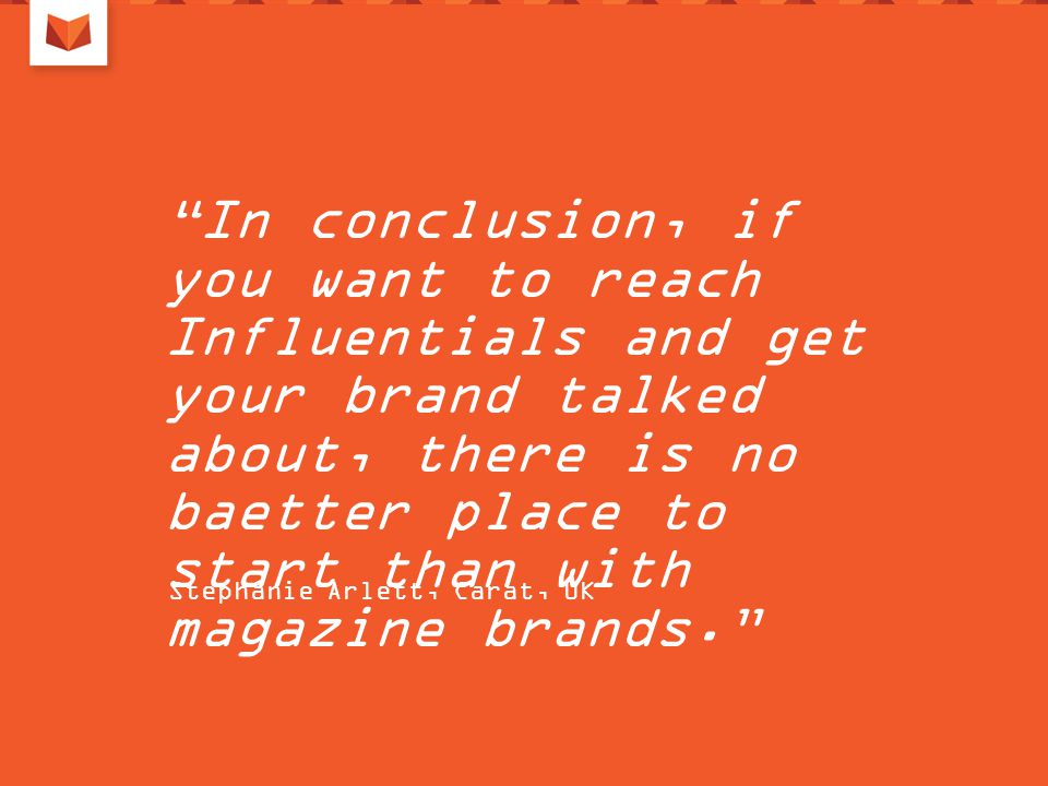 In conclusion, if you want to reach Influentials and get your brand talked about, there is no baetter place to start than with magazine brands. Stephanie Arlett, Carat, UK