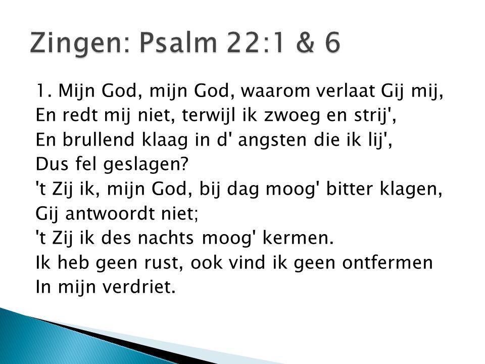 1. Mijn God, mijn God, waarom verlaat Gij mij, En redt mij niet, terwijl ik zwoeg en strij', En brullend klaag in d' angsten die ik lij', Dus fel gesl