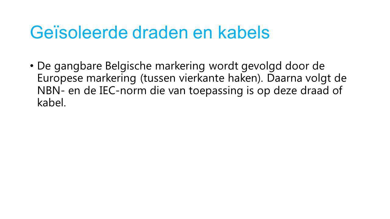 Geïsoleerde draden en kabels De gangbare Belgische markering wordt gevolgd door de Europese markering (tussen vierkante haken). Daarna volgt de NBN- e