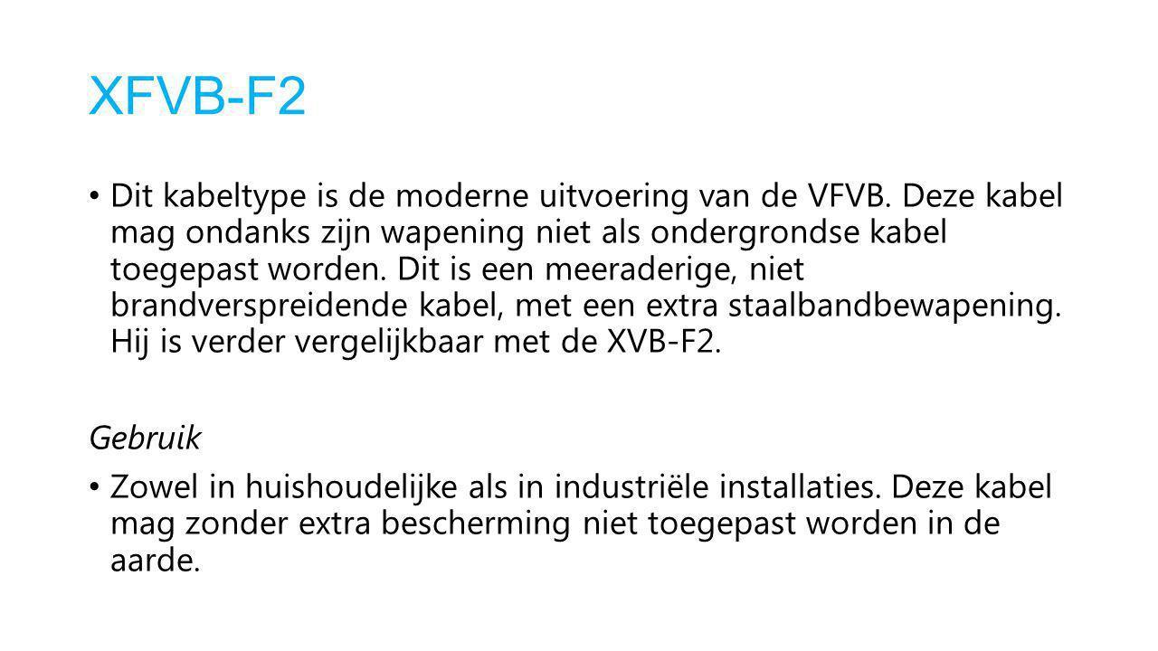 XFVB-F2 Dit kabeltype is de moderne uitvoering van de VFVB. Deze kabel mag ondanks zijn wapening niet als ondergrondse kabel toegepast worden. Dit is