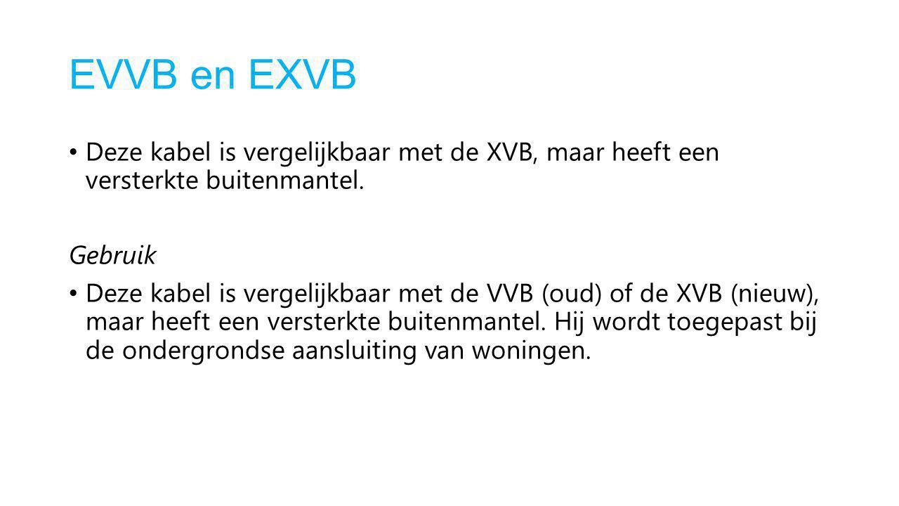 EVVB en EXVB Deze kabel is vergelijkbaar met de XVB, maar heeft een versterkte buitenmantel. Gebruik Deze kabel is vergelijkbaar met de VVB (oud) of d