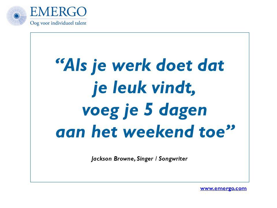 """""""Als je werk doet dat je leuk vindt, voeg je 5 dagen aan het weekend toe"""" Jackson Browne, Singer / Songwriter www.emergo.com"""