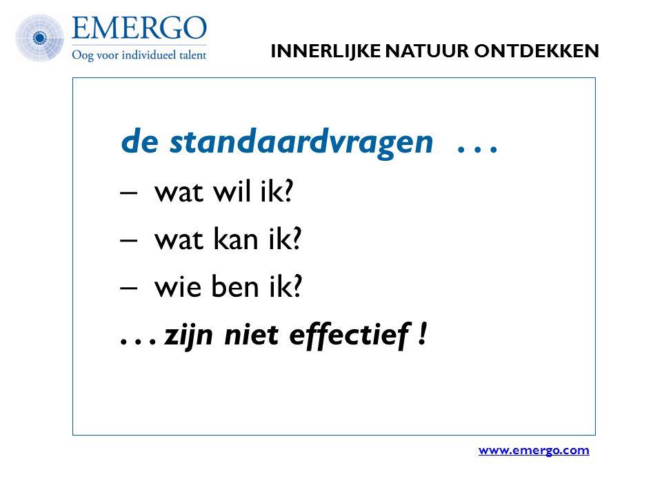 INNERLIJKE NATUUR ONTDEKKEN de standaardvragen... – wat wil ik? – wat kan ik? – wie ben ik?... zijn niet effectief ! www.emergo.com