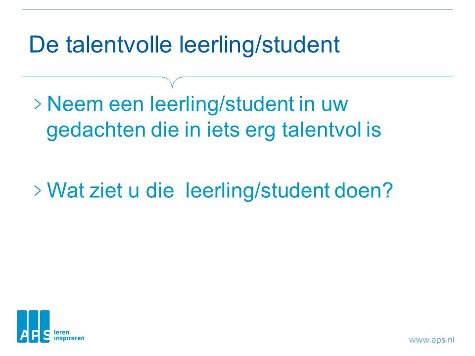 De talentvolle leerling/student Neem een leerling/student in uw gedachten die in iets erg talentvol is Wat ziet u die leerling/student doen?