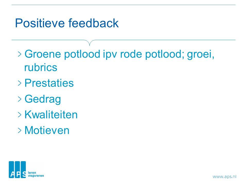 Positieve feedback Groene potlood ipv rode potlood; groei, rubrics Prestaties Gedrag Kwaliteiten Motieven