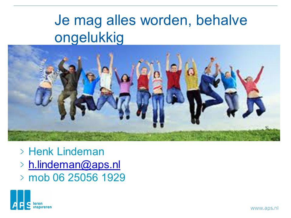 Je mag alles worden, behalve ongelukkig Henk Lindeman h.lindeman@aps.nl mob 06 25056 1929